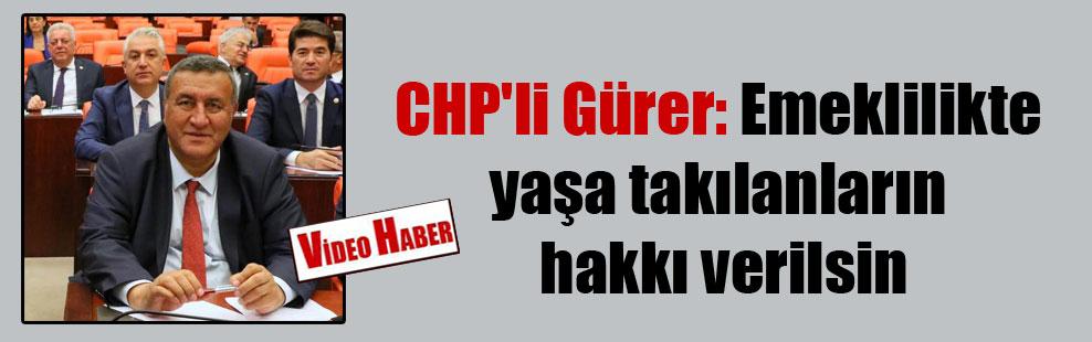 CHP'li Gürer: Emeklilikte yaşa takılanların hakkı verilsin