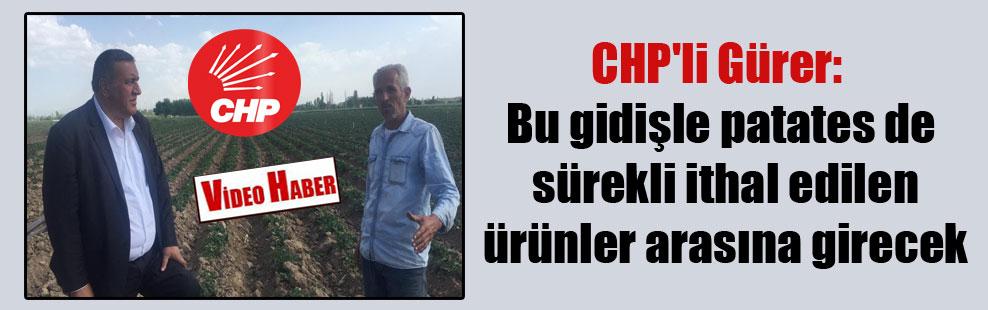 CHP'li Gürer: Bu gidişle patateste sürekli ithal edilen ürünler arasına girecek