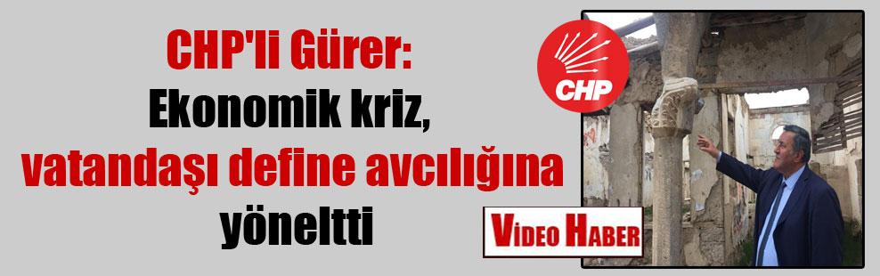 CHP'li Gürer: Ekonomik kriz, vatandaşı define avcılığına yöneltti