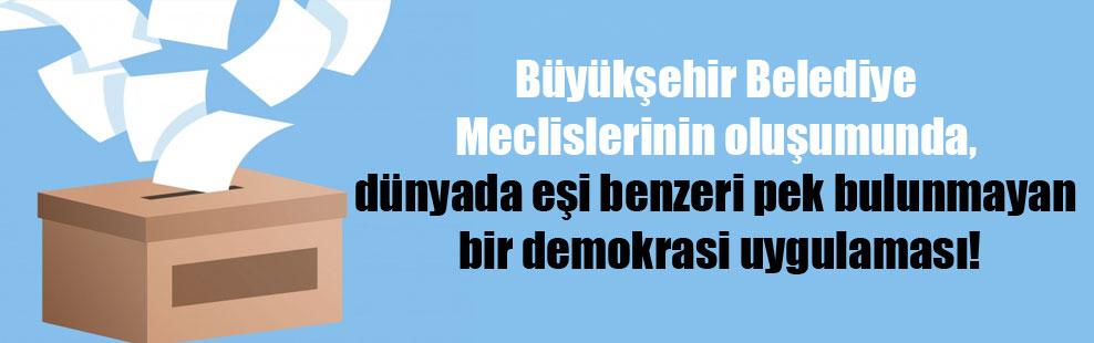 Büyükşehir Belediye Meclislerinin oluşumunda, dünyada eşi benzeri pek bulunmayan bir demokrasi uygulaması!