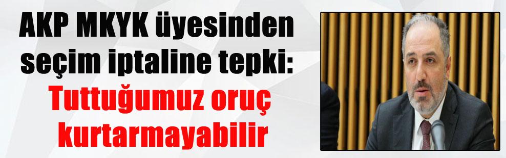 AKP MKYK üyesinden seçim iptaline tepki: Tuttuğumuz oruç kurtarmayabilir