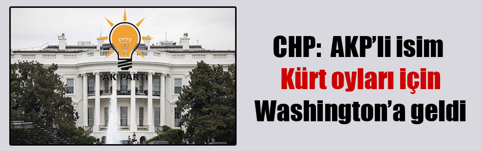 CHP:  AKP'li isim Kürt oyları için Washington'a geldi