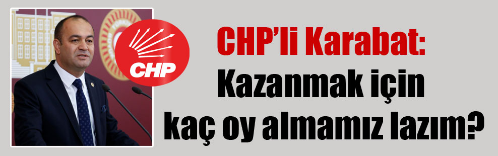 CHP'li Karabat: Kazanmak için kaç oy almamız lazım?