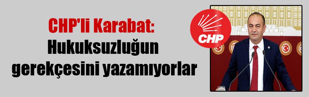 CHP'li Karabat: Hukuksuzluğun gerekçesini yazamıyorlar