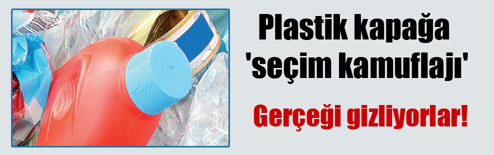 Plastik kapağa 'seçim kamuflajı'