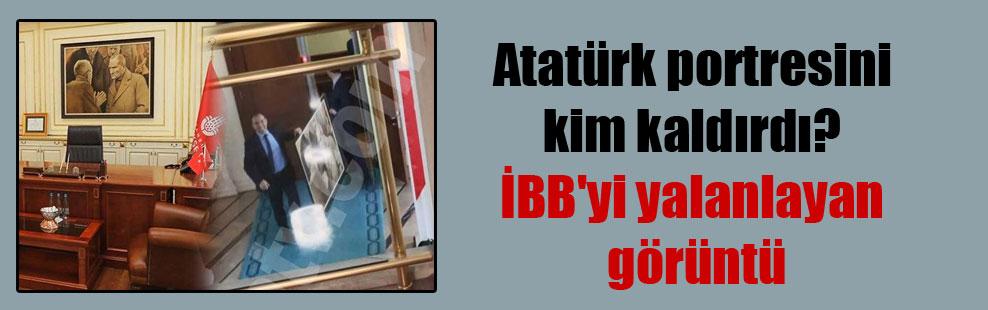 Atatürk portresini kim kaldırdı? İBB'yi yalanlayan görüntü