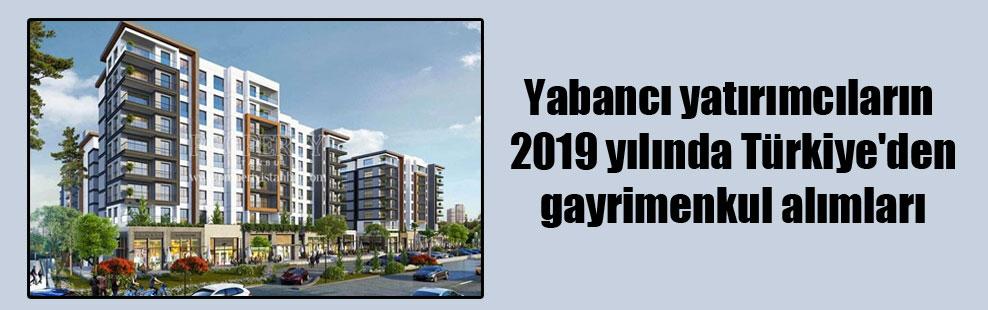 Yabancı yatırımcıların 2019 yılında Türkiye'den gayrimenkul alımları