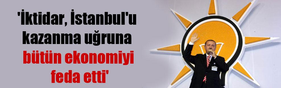 'İktidar, İstanbul'u kazanma uğruna bütün ekonomiyi feda etti'