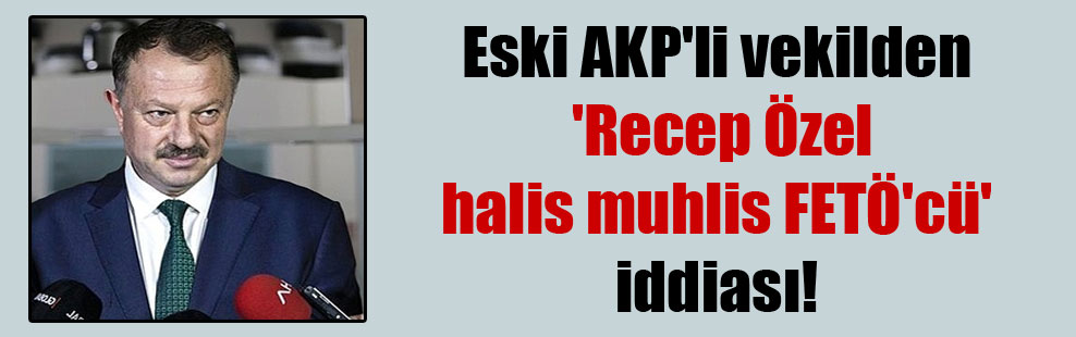 Eski AKP'li vekilden 'Recep Özel halis muhlis FETÖ'cü' iddiası!