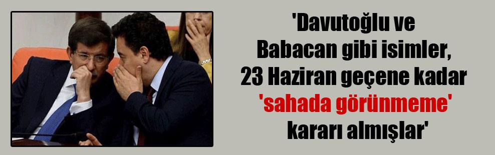 'Davutoğlu ve Babacan gibi isimler, 23 Haziran geçene kadar 'sahada görünmeme' kararı almışlar'