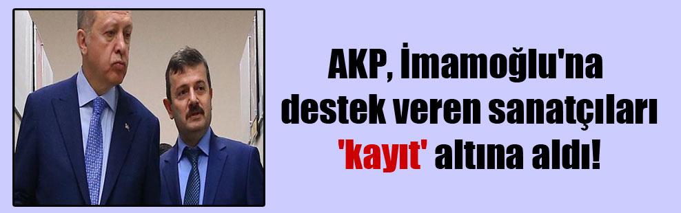 AKP, İmamoğlu'na destek veren sanatçıları 'kayıt' altına aldı!