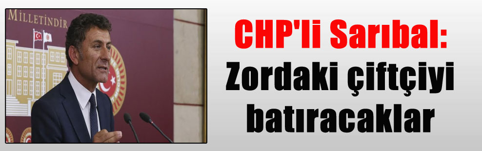 CHP'li Sarıbal: Zordaki çiftçiyi batıracaklar