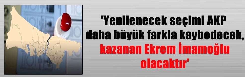 'Yenilenecek seçimi AKP daha büyük farkla kaybedecek, kazanan Ekrem İmamoğlu olacaktır'