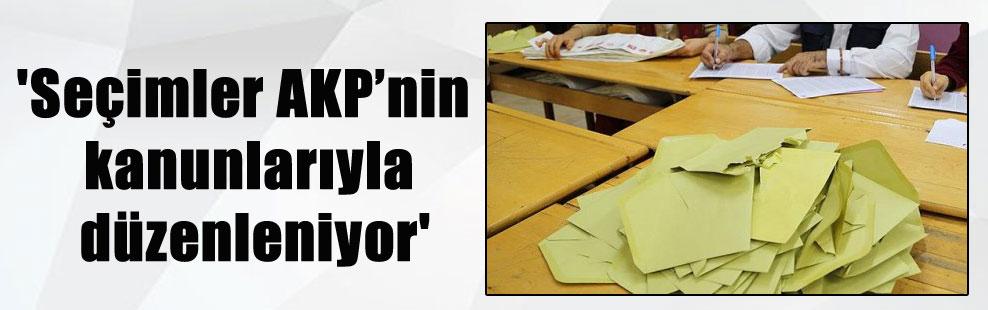 'Seçimler AKP'nin kanunlarıyla düzenleniyor'