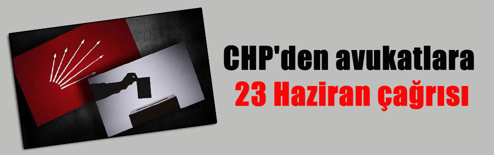 CHP'den avukatlara 23 Haziran çağrısı