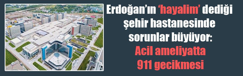 Erdoğan'ın 'hayalim' dediği şehir hastanesinde sorunlar büyüyor: Acil ameliyatta 911 gecikmesi