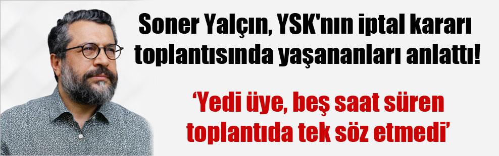 Soner Yalçın, YSK'nın iptal kararı toplantısında yaşananları anlattı!