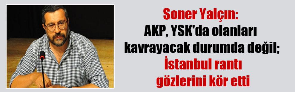 Soner Yalçın: AKP, YSK'da olanları kavrayacak durumda değil; İstanbul rantı gözlerini kör etti