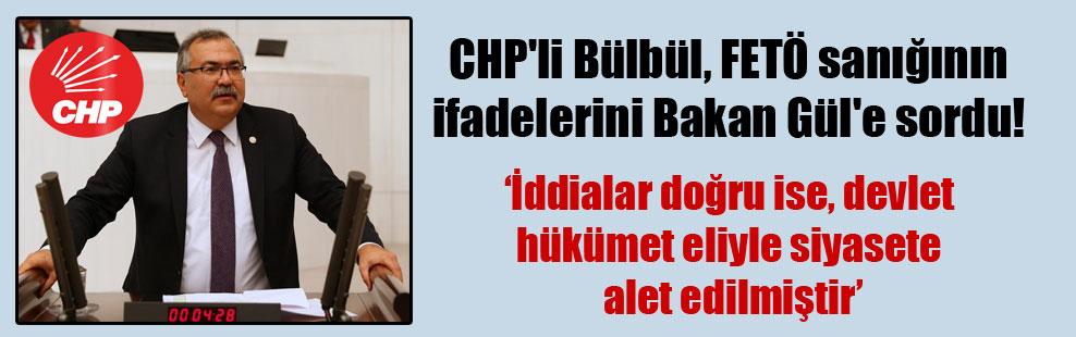 CHP'li Bülbül, FETÖ sanığının ifadelerini Bakan Gül'e sordu!
