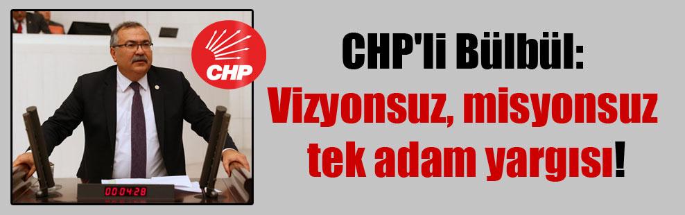 CHP'li Bülbül: Vizyonsuz, misyonsuz tek adam yargısı!