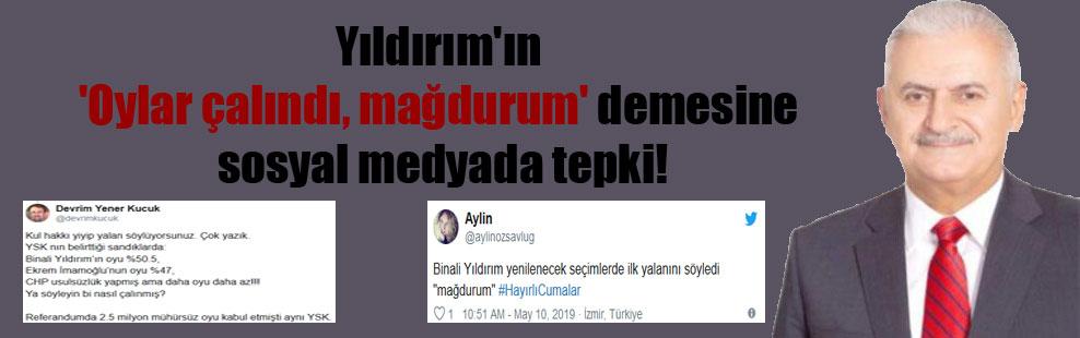 Yıldırım'ın 'Oylar çalındı, mağdurum' demesine sosyal medyada tepki!