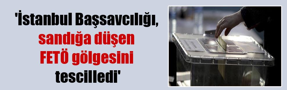 'İstanbul Başsavcılığı, sandığa düşen FETÖ gölgesini tescilledi'