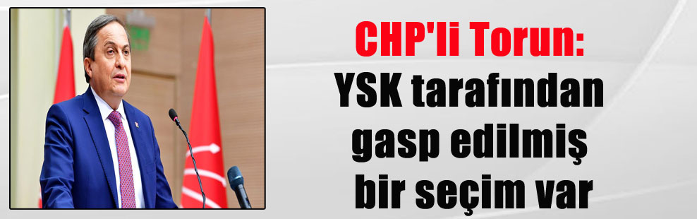 CHP'li Torun: YSK tarafından gasp edilmiş bir seçim var