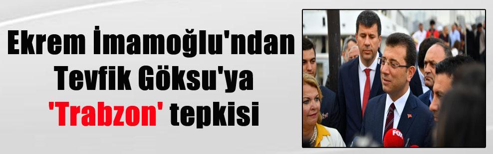 Ekrem İmamoğlu'ndan Tevfik Göksu'ya 'Trabzon' tepkisi
