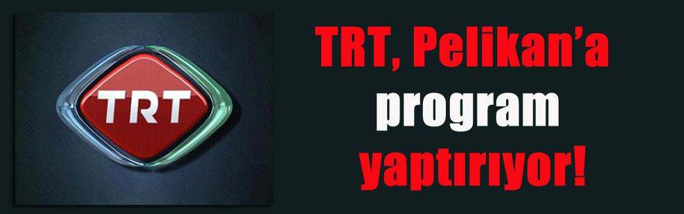 TRT, Pelikan'a program yaptırıyor!