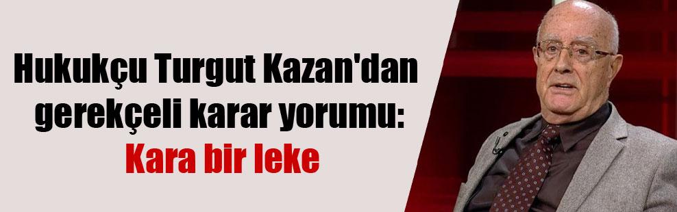 Hukukçu Turgut Kazan'dan gerekçeli karar yorumu: Kara bir leke