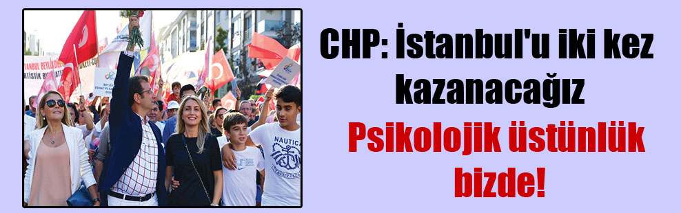 CHP: İstanbul'u iki kez kazanacağız