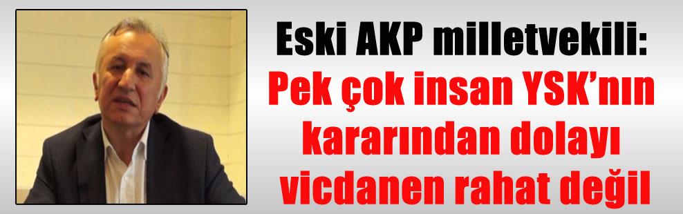Eski AKP milletvekili: Pek çok insan YSK'nın kararından dolayı vicdanen rahat değil