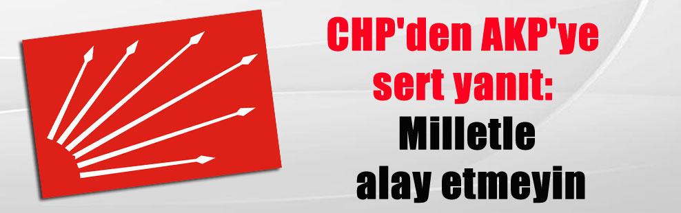 CHP'den AKP'ye sert yanıt: Milletle alay etmeyin