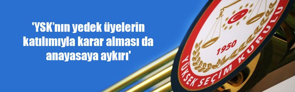 'YSK'nın yedek üyelerin katılımıyla karar alması da anayasaya aykırı'