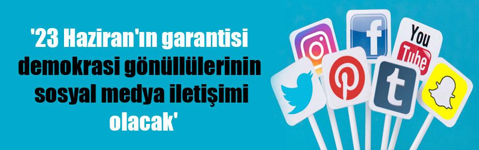 '23 Haziran'ın garantisi demokrasi gönüllülerinin sosyal medya iletişimi olacak'