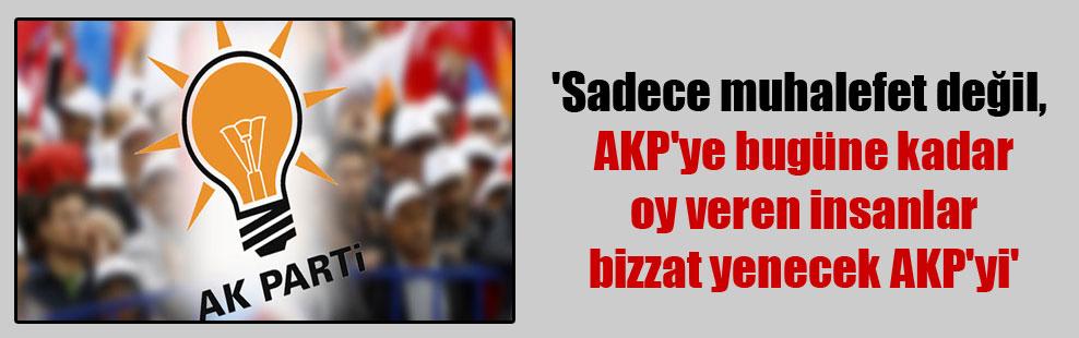 'Sadece muhalefet değil, AKP'ye bugüne kadar oy veren insanlar bizzat yenecek AKP'yi'