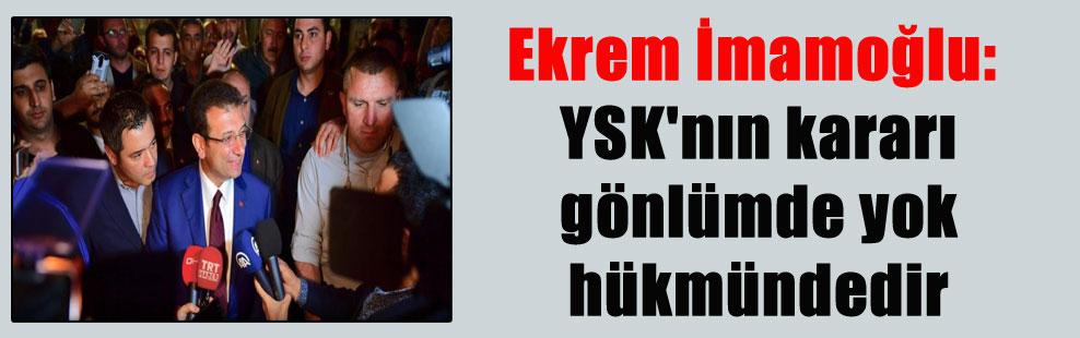 Ekrem İmamoğlu: YSK'nın kararı gönlümde yok hükmündedir