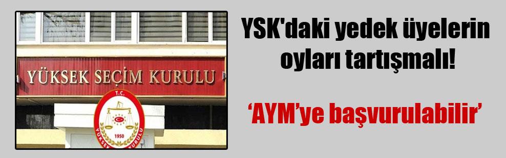 YSK'daki yedek üyelerin oyları tartışmalı!
