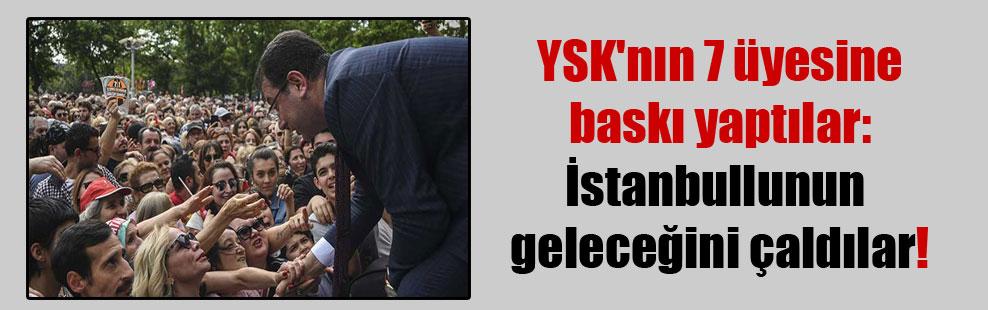 YSK'nın 7 üyesine baskı yaptılar: İstanbullunun geleceğini çaldılar!