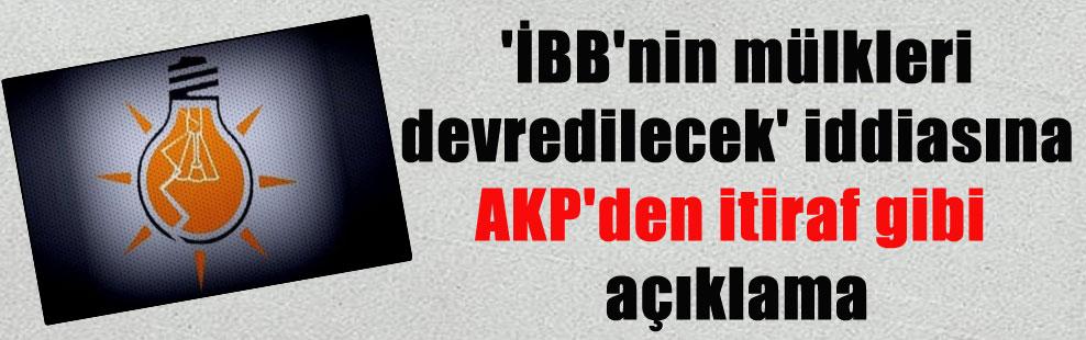 'İBB'nin mülkleri devredilecek' iddiasına AKP'den itiraf gibi açıklama