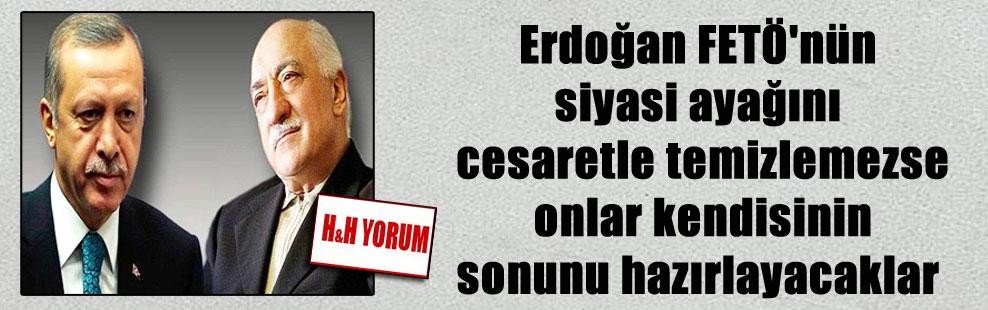 Erdoğan FETÖ'nün siyasi ayağını cesaretle temizlemezse onlar kendisinin sonunu hazırlayacaklar