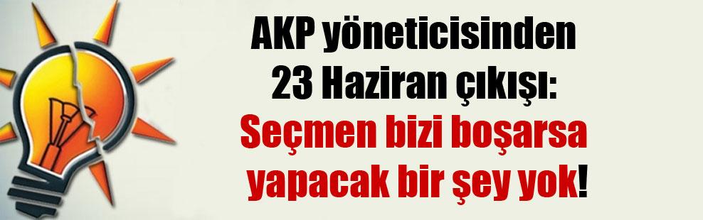 AKP yöneticisinden 23 Haziran çıkışı: Seçmen bizi boşarsa yapacak bir şey yok!