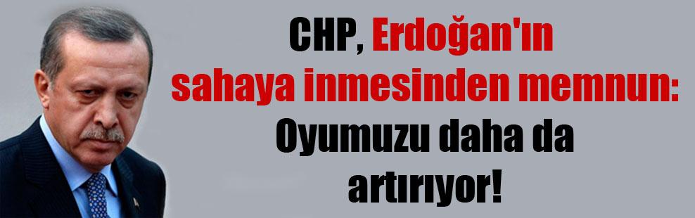 CHP, Erdoğan'ın sahaya inmesinden memnun: Oyumuzu daha da artırıyor!