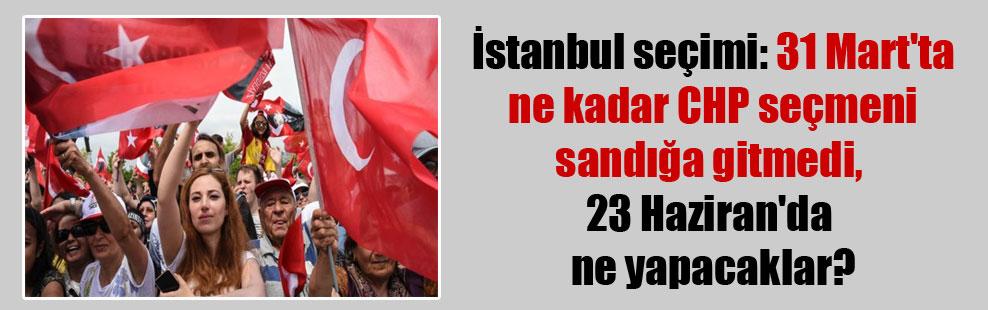İstanbul seçimi: 31 Mart'ta ne kadar CHP seçmeni sandığa gitmedi, 23 Haziran'da ne yapacaklar?