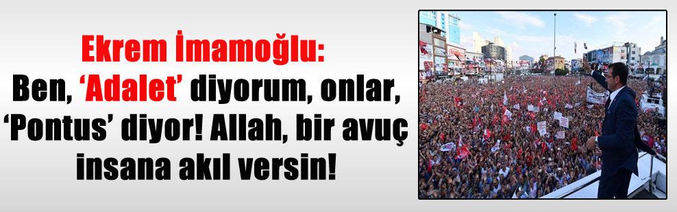Ekrem İmamoğlu: Ben, 'Adalet' diyorum, onlar, 'Pontus' diyor! Allah, bir avuç insana akıl versin!