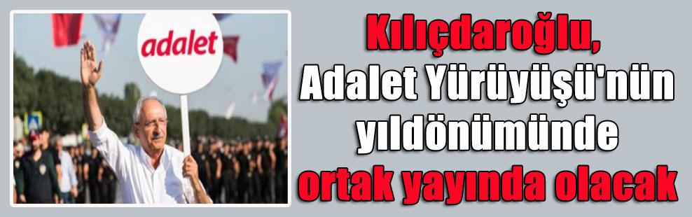 Kılıçdaroğlu, Adalet Yürüyüşü'nün yıldönümünde ortak yayında olacak