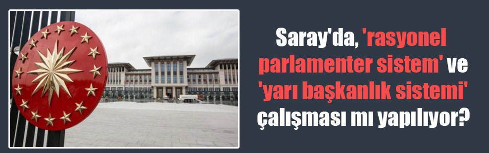 Saray'da, 'rasyonel parlamenter sistem' ve  'yarı başkanlık sistemi' çalışması mı yapılıyor?