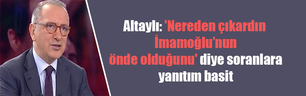 Altaylı: 'Nereden çıkardın İmamoğlu'nun önde olduğunu' diye soranlara yanıtım basit