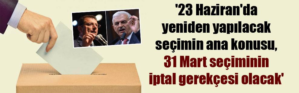 '23 Haziran'da yeniden yapılacak seçimin ana konusu, 31 Mart seçiminin iptal gerekçesi olacak'
