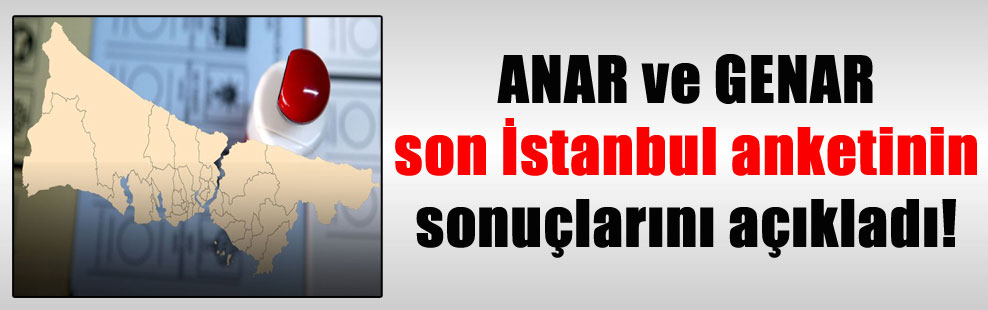 ANAR ve GENAR son İstanbul anketinin sonuçlarını açıkladı!